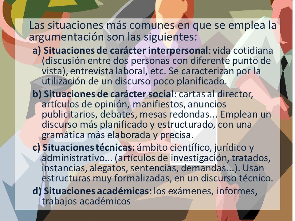 Las situaciones más comunes en que se emplea la argumentación son las siguientes: a) Situaciones de carácter interpersonal: vida cotidiana (discusión