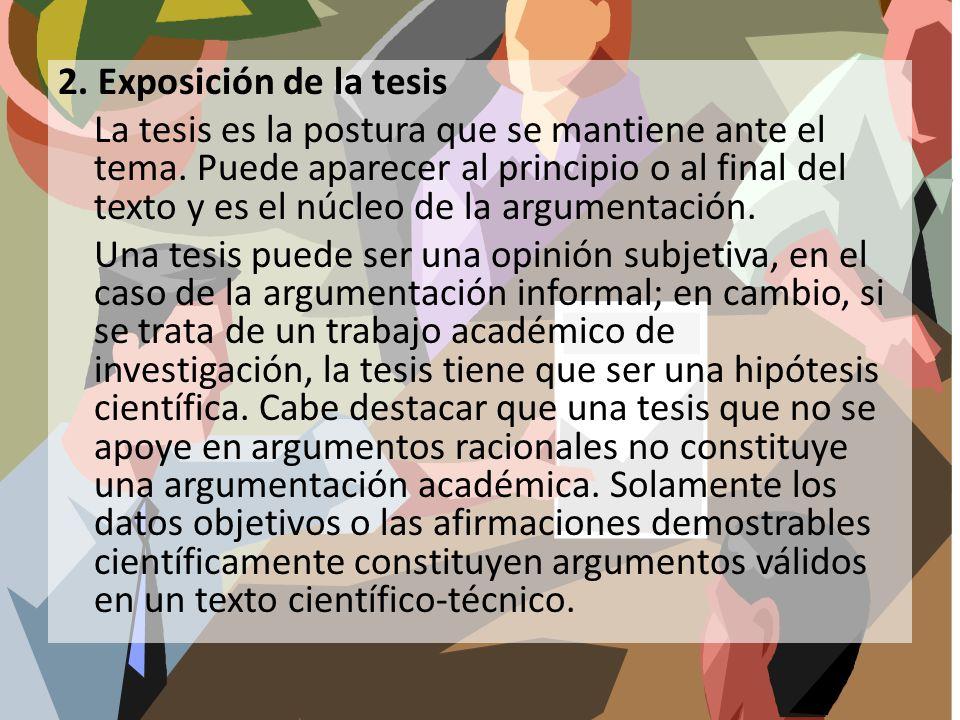 2. Exposición de la tesis La tesis es la postura que se mantiene ante el tema. Puede aparecer al principio o al final del texto y es el núcleo de la a
