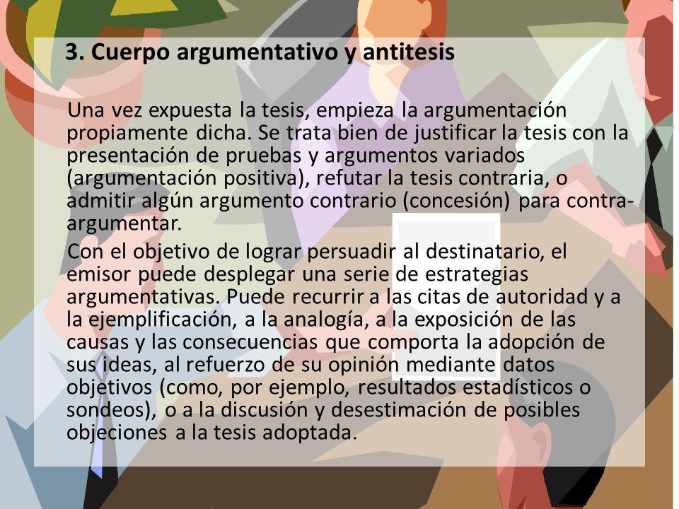 3. Cuerpo argumentativo y antitesis Una vez expuesta la tesis, empieza la argumentación propiamente dicha. Se trata bien de justificar la tesis con la