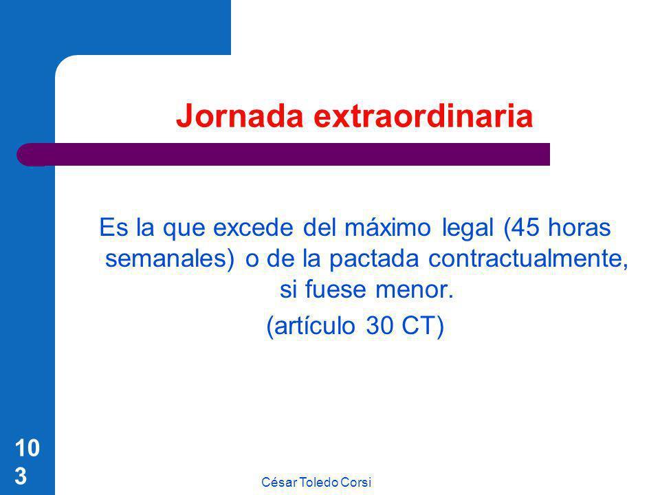 César Toledo Corsi 103 Jornada extraordinaria Es la que excede del máximo legal (45 horas semanales) o de la pactada contractualmente, si fuese menor.