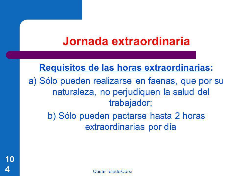 César Toledo Corsi 104 Jornada extraordinaria Requisitos de las horas extraordinarias: a) Sólo pueden realizarse en faenas, que por su naturaleza, no