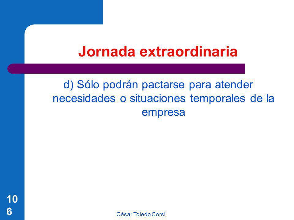 César Toledo Corsi 106 Jornada extraordinaria d) Sólo podrán pactarse para atender necesidades o situaciones temporales de la empresa