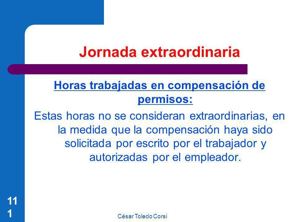 César Toledo Corsi 111 Jornada extraordinaria Horas trabajadas en compensación de permisos: Estas horas no se consideran extraordinarias, en la medida