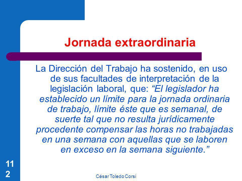 César Toledo Corsi 112 Jornada extraordinaria La Dirección del Trabajo ha sostenido, en uso de sus facultades de interpretación de la legislación labo