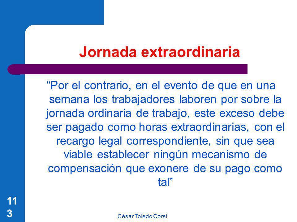 César Toledo Corsi 113 Jornada extraordinaria Por el contrario, en el evento de que en una semana los trabajadores laboren por sobre la jornada ordina