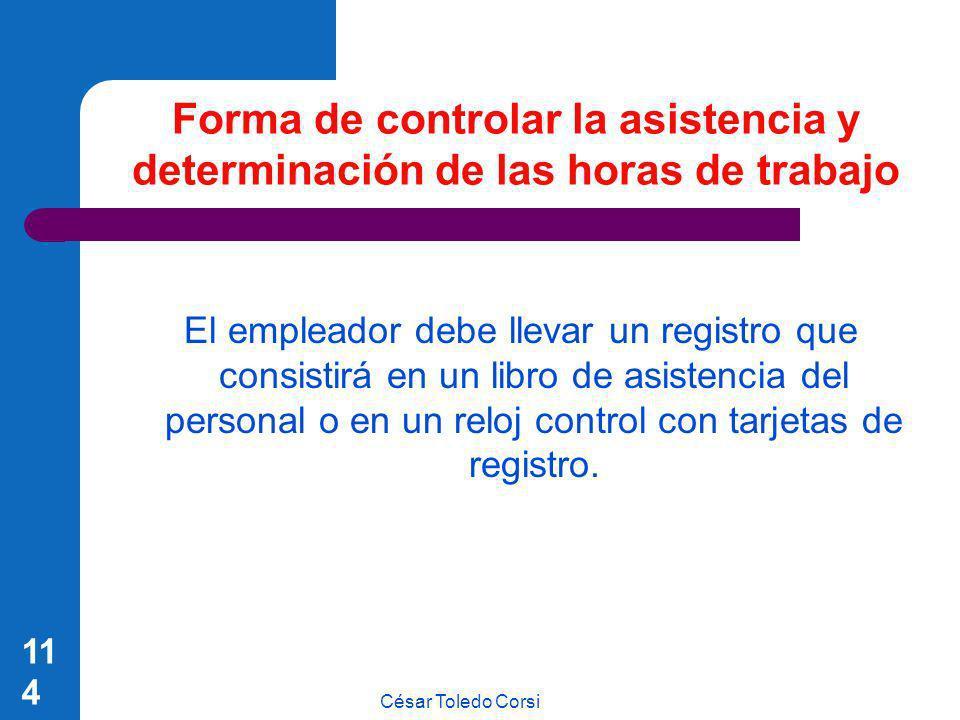 César Toledo Corsi 114 Forma de controlar la asistencia y determinación de las horas de trabajo El empleador debe llevar un registro que consistirá en