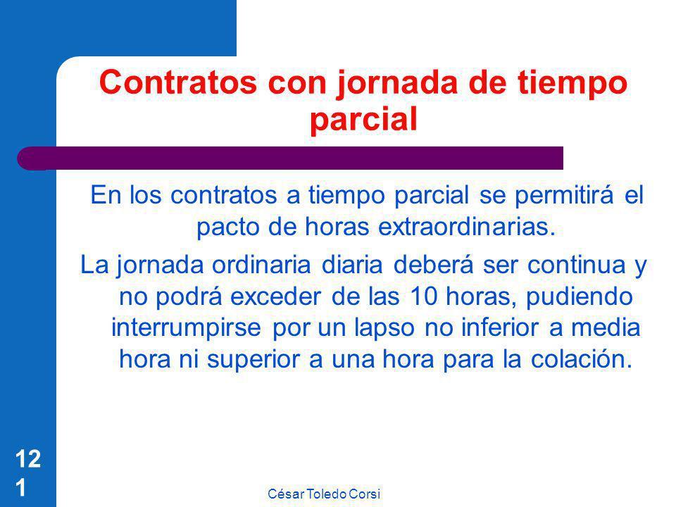 César Toledo Corsi 121 Contratos con jornada de tiempo parcial En los contratos a tiempo parcial se permitirá el pacto de horas extraordinarias. La jo