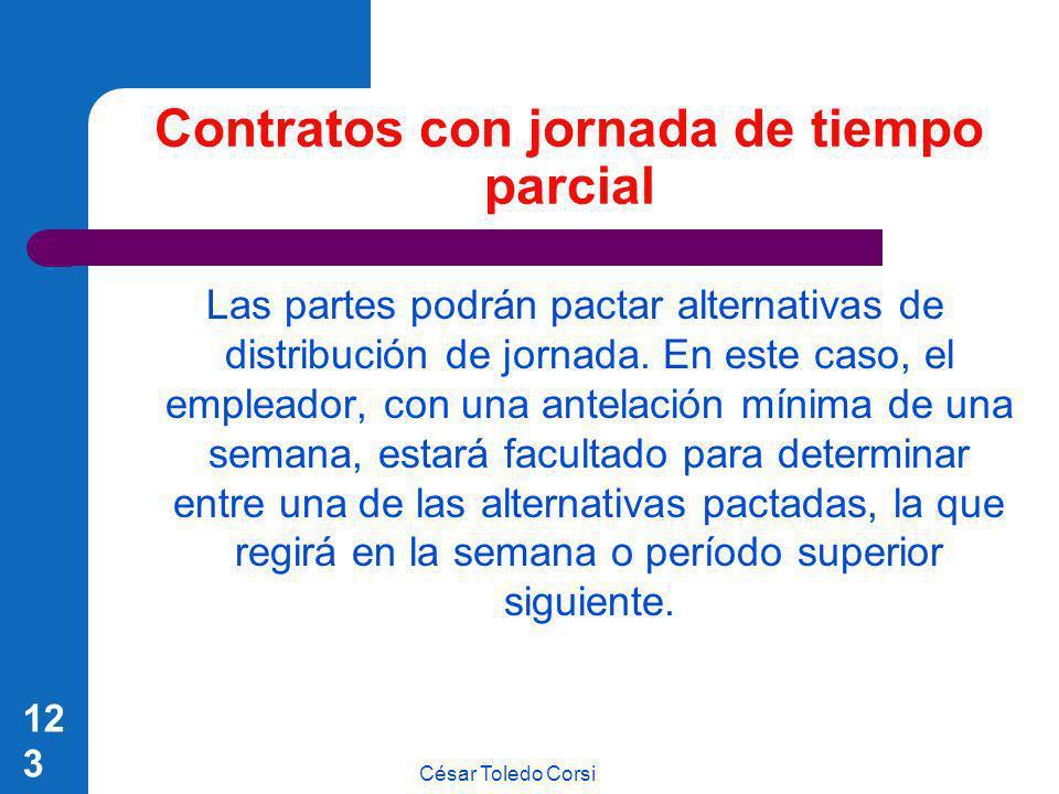 César Toledo Corsi 123 Contratos con jornada de tiempo parcial Las partes podrán pactar alternativas de distribución de jornada. En este caso, el empl
