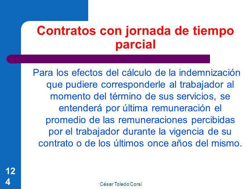 César Toledo Corsi 124 Contratos con jornada de tiempo parcial Para los efectos del cálculo de la indemnización que pudiere corresponderle al trabajad