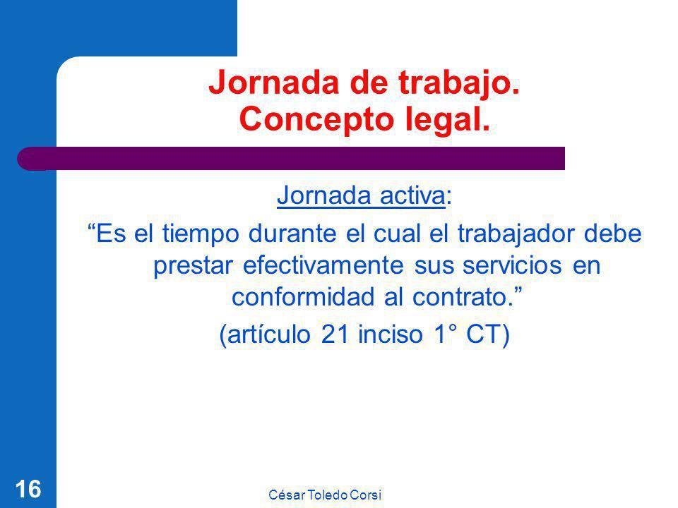 César Toledo Corsi 16 Jornada de trabajo. Concepto legal. Jornada activa: Es el tiempo durante el cual el trabajador debe prestar efectivamente sus se
