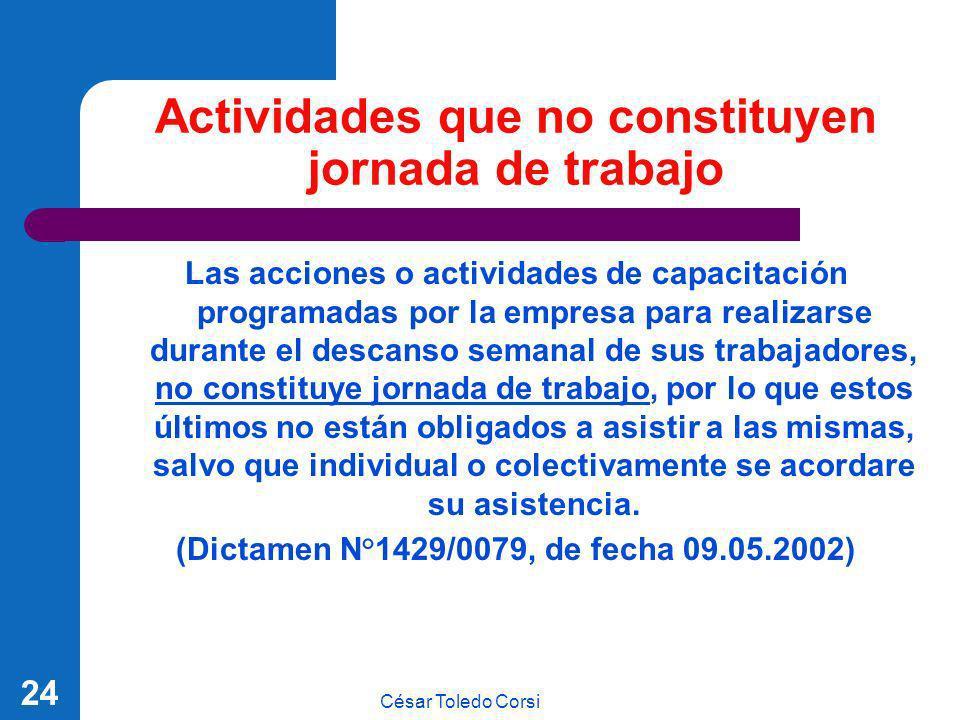 César Toledo Corsi 24 Actividades que no constituyen jornada de trabajo Las acciones o actividades de capacitación programadas por la empresa para rea