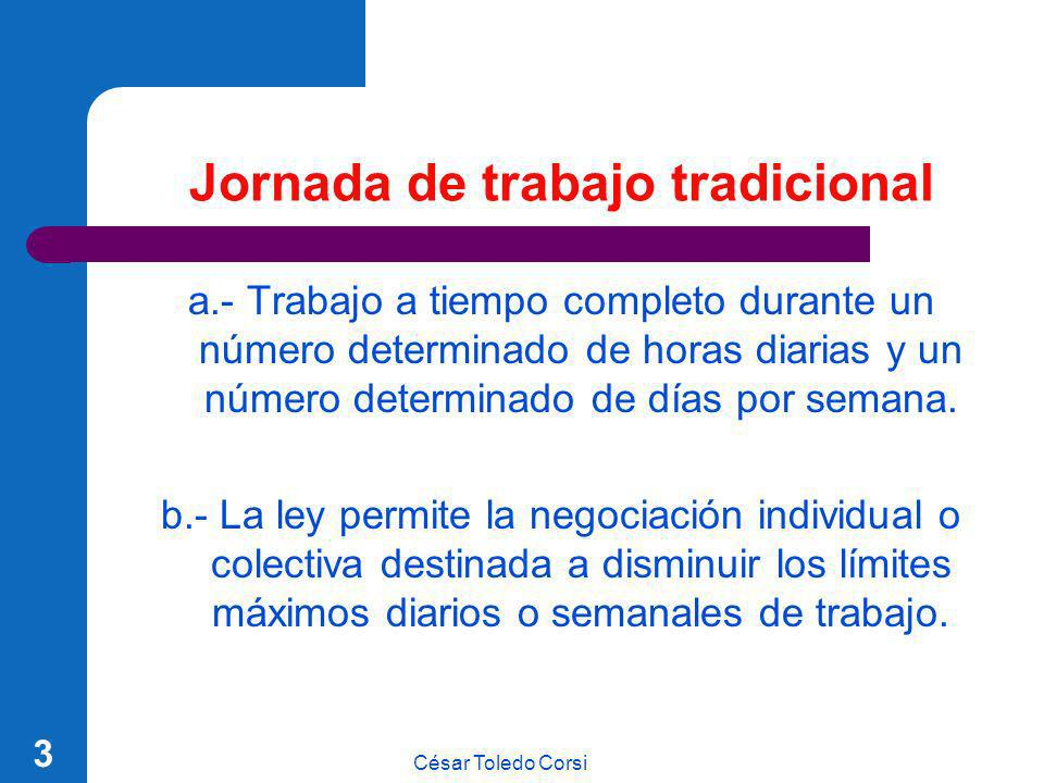 César Toledo Corsi 3 Jornada de trabajo tradicional a.- Trabajo a tiempo completo durante un número determinado de horas diarias y un número determina
