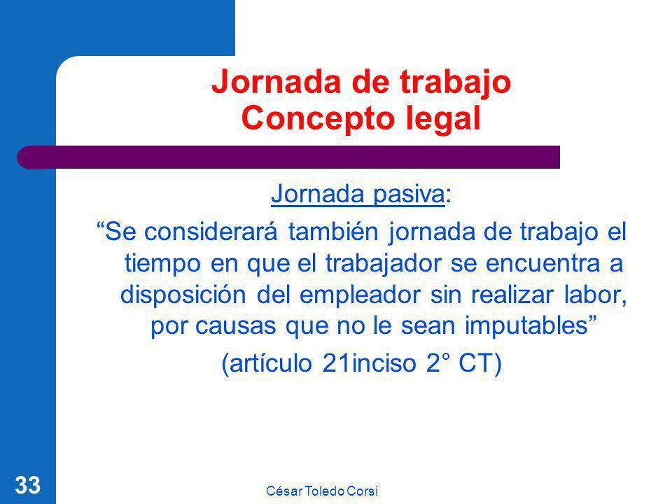 César Toledo Corsi 33 Jornada de trabajo Concepto legal Jornada pasiva: Se considerará también jornada de trabajo el tiempo en que el trabajador se en