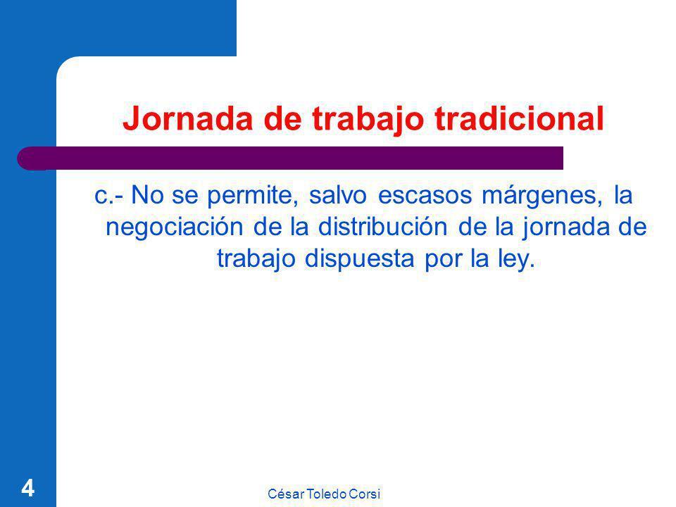 César Toledo Corsi 4 Jornada de trabajo tradicional c.- No se permite, salvo escasos márgenes, la negociación de la distribución de la jornada de trab