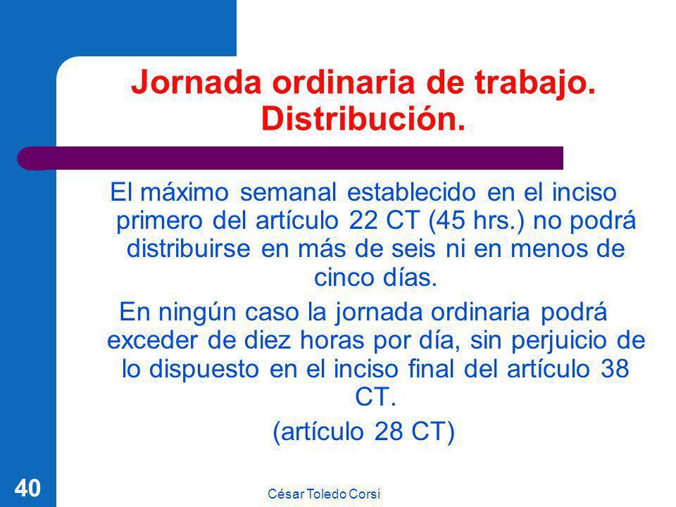 César Toledo Corsi 40 Jornada ordinaria de trabajo. Distribución. El máximo semanal establecido en el inciso primero del artículo 22 CT (45 hrs.) no p