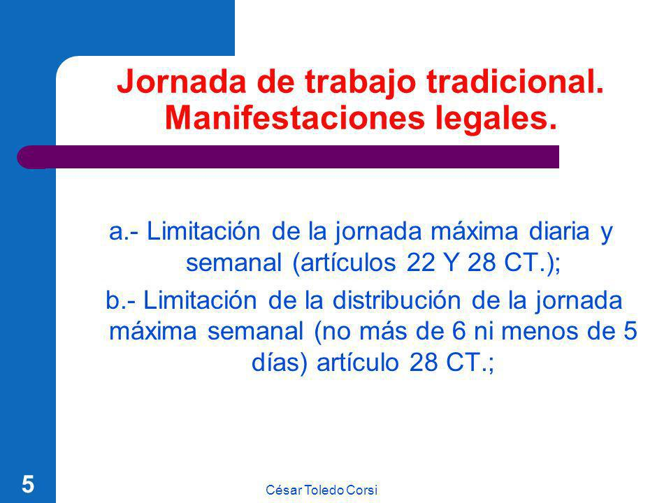 César Toledo Corsi 5 Jornada de trabajo tradicional. Manifestaciones legales. a.- Limitación de la jornada máxima diaria y semanal (artículos 22 Y 28