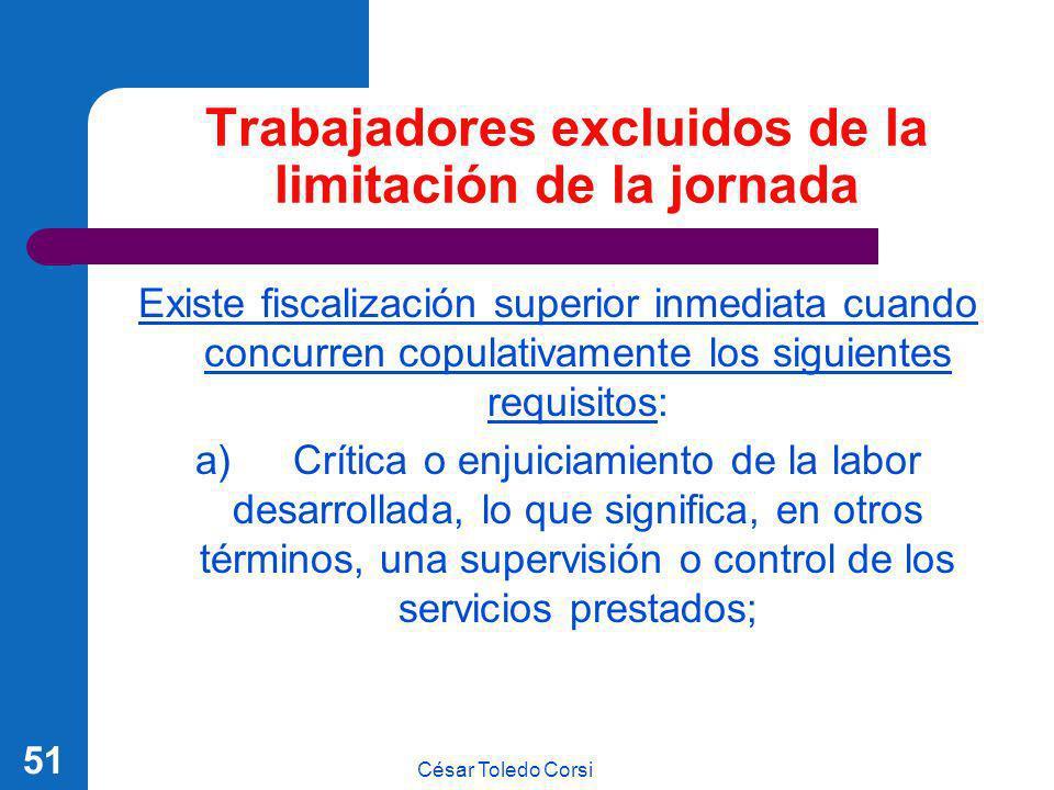 César Toledo Corsi 51 Trabajadores excluidos de la limitación de la jornada Existe fiscalización superior inmediata cuando concurren copulativamente l