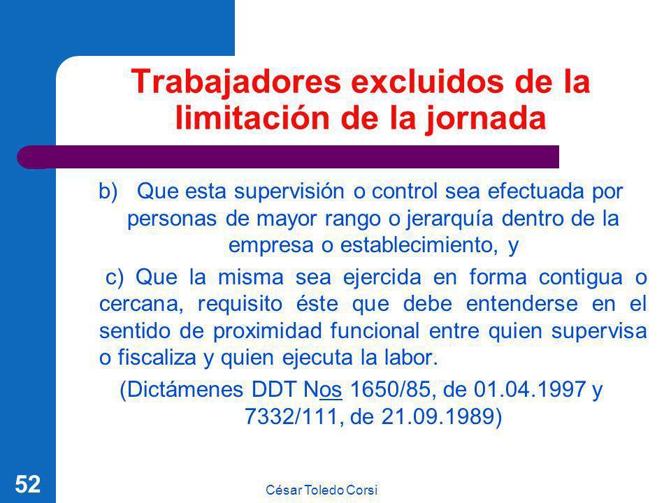 César Toledo Corsi 52 Trabajadores excluidos de la limitación de la jornada b) Que esta supervisión o control sea efectuada por personas de mayor rang