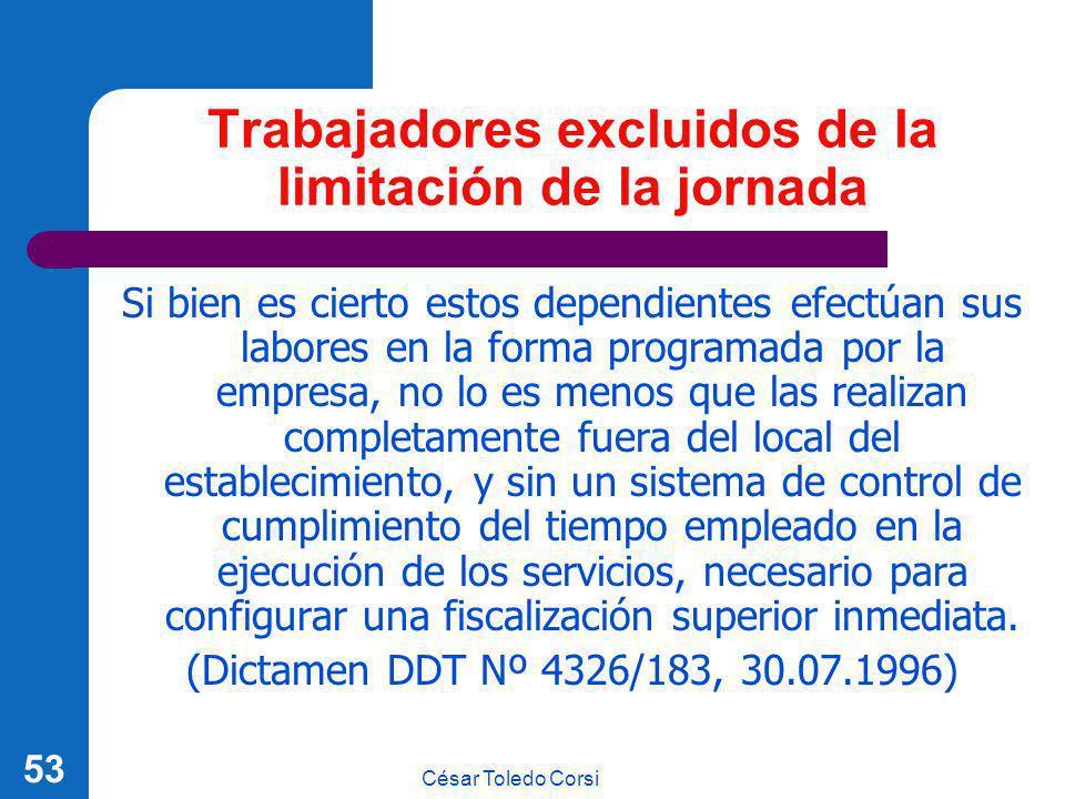 César Toledo Corsi 53 Trabajadores excluidos de la limitación de la jornada Si bien es cierto estos dependientes efectúan sus labores en la forma prog