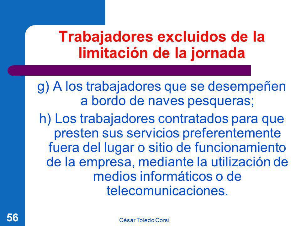 César Toledo Corsi 56 Trabajadores excluidos de la limitación de la jornada g) A los trabajadores que se desempeñen a bordo de naves pesqueras; h) Los