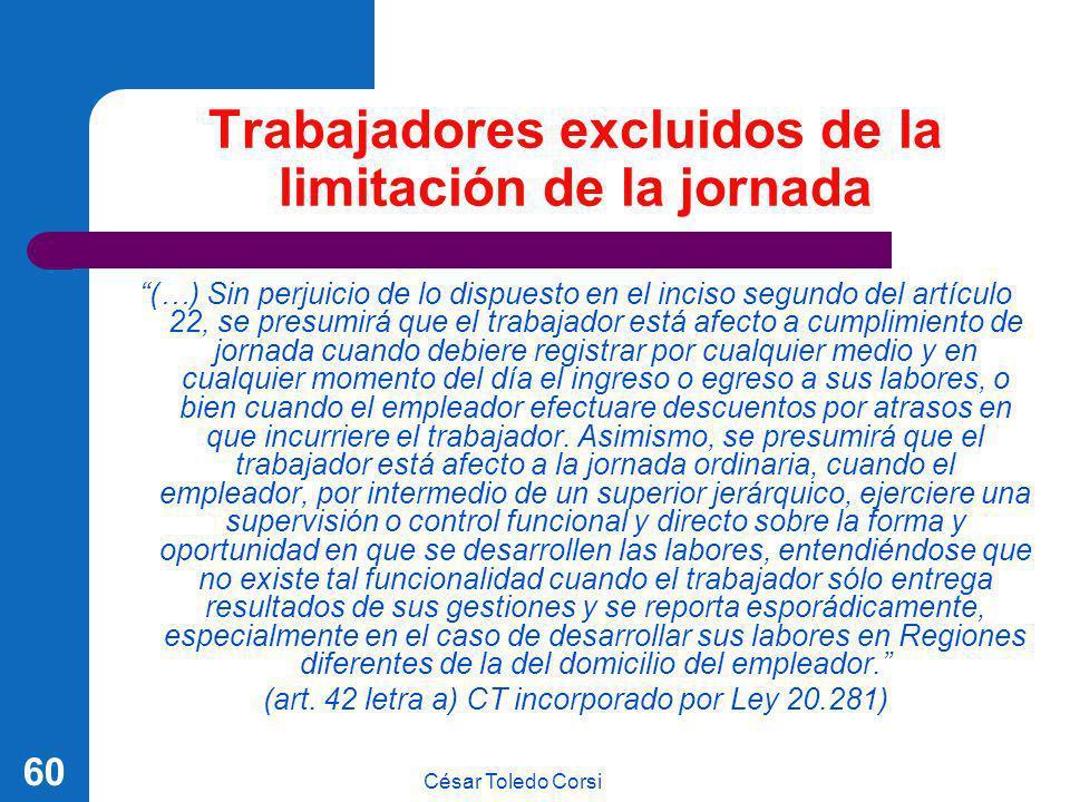César Toledo Corsi 60 Trabajadores excluidos de la limitación de la jornada (…) Sin perjuicio de lo dispuesto en el inciso segundo del artículo 22, se