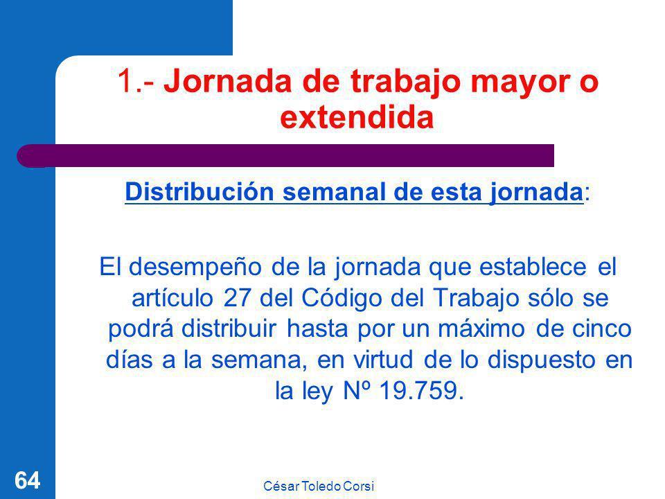 César Toledo Corsi 64 1.- Jornada de trabajo mayor o extendida Distribución semanal de esta jornada: El desempeño de la jornada que establece el artíc
