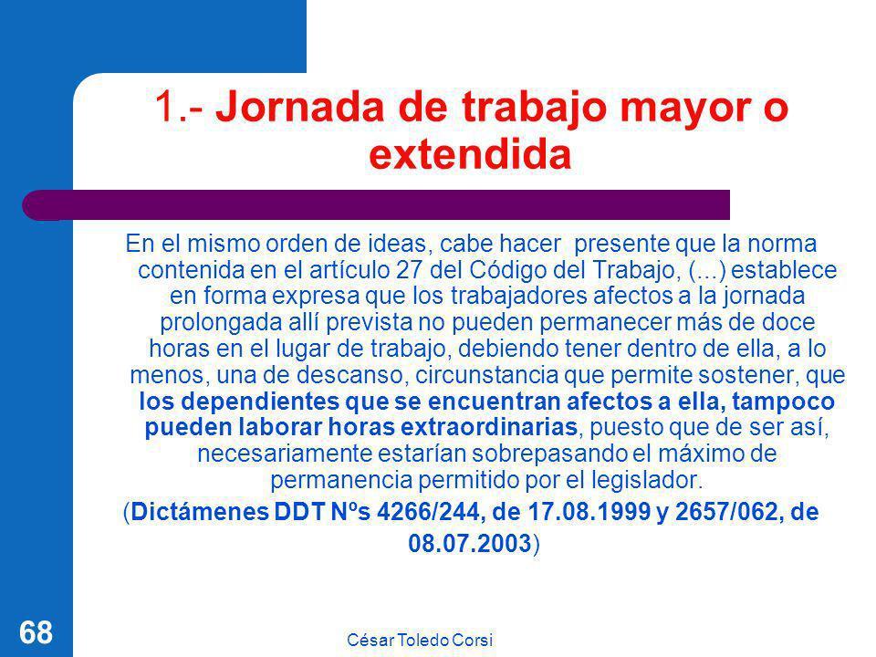 César Toledo Corsi 68 1.- Jornada de trabajo mayor o extendida En el mismo orden de ideas, cabe hacer presente que la norma contenida en el artículo 2