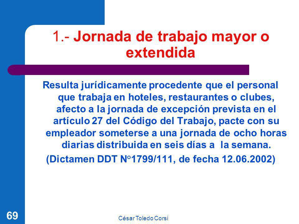 César Toledo Corsi 69 1.- Jornada de trabajo mayor o extendida Resulta jurídicamente procedente que el personal que trabaja en hoteles, restaurantes o
