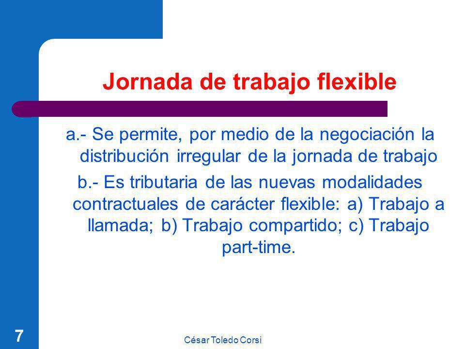 César Toledo Corsi 7 Jornada de trabajo flexible a.- Se permite, por medio de la negociación la distribución irregular de la jornada de trabajo b.- Es
