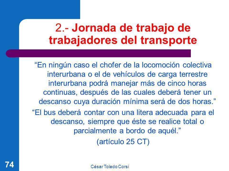 César Toledo Corsi 74 2.- Jornada de trabajo de trabajadores del transporte En ningún caso el chofer de la locomoción colectiva interurbana o el de ve