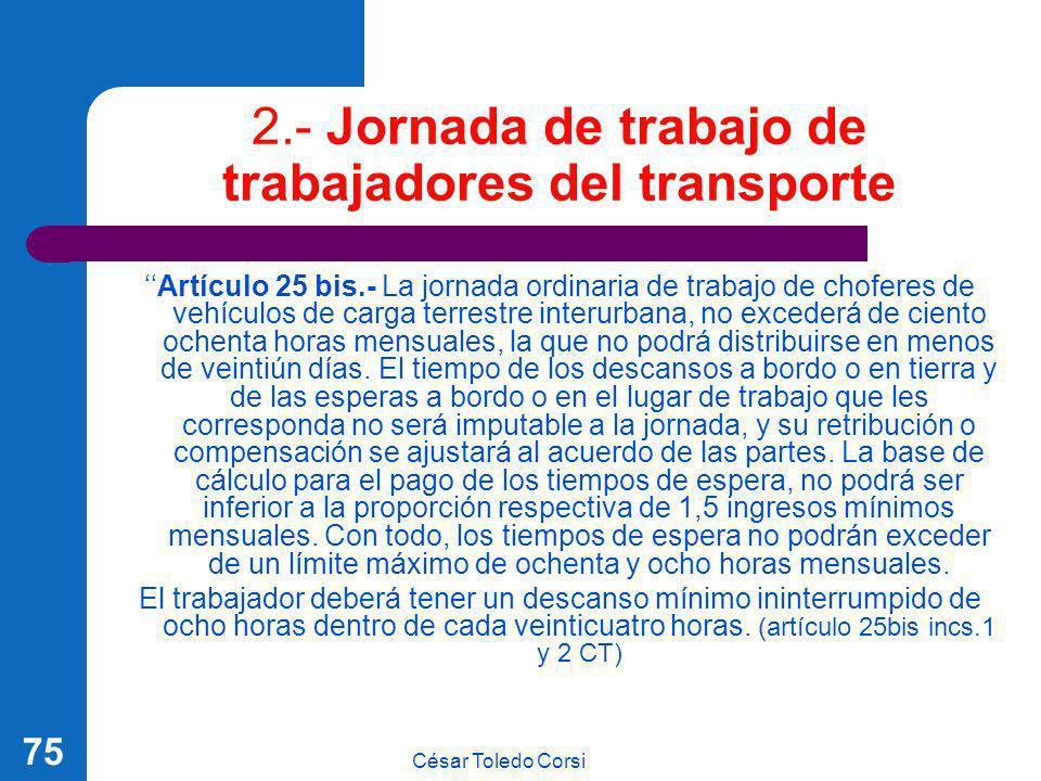 César Toledo Corsi 75 2.- Jornada de trabajo de trabajadores del transporte Artículo 25 bis.- La jornada ordinaria de trabajo de choferes de vehículos