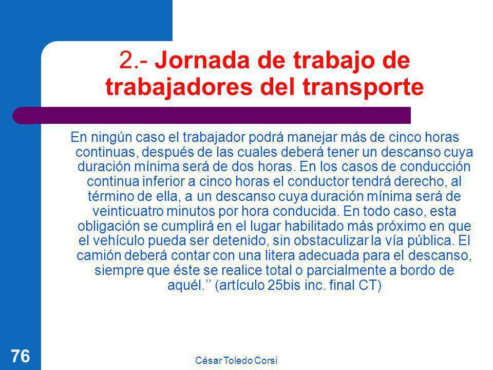 César Toledo Corsi 76 2.- Jornada de trabajo de trabajadores del transporte En ningún caso el trabajador podrá manejar más de cinco horas continuas, d