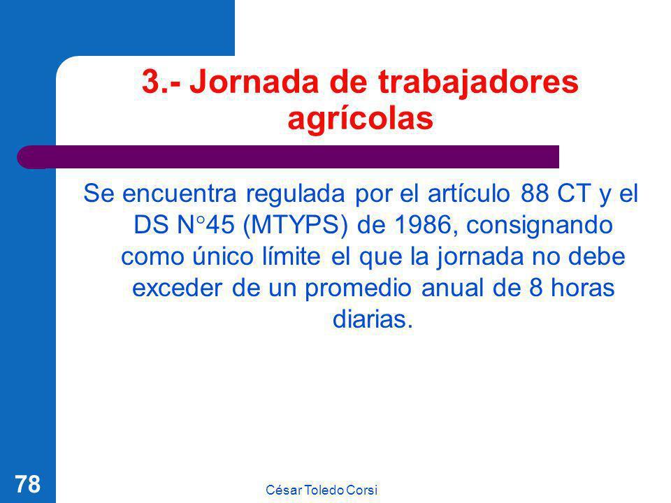 César Toledo Corsi 78 3.- Jornada de trabajadores agrícolas Se encuentra regulada por el artículo 88 CT y el DS N°45 (MTYPS) de 1986, consignando como