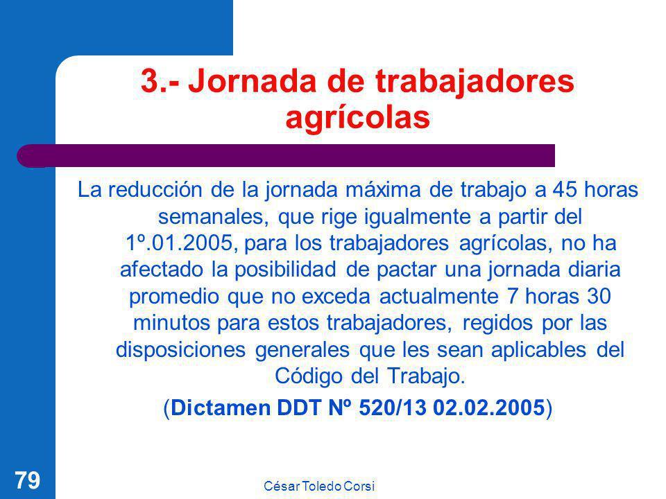 César Toledo Corsi 79 3.- Jornada de trabajadores agrícolas La reducción de la jornada máxima de trabajo a 45 horas semanales, que rige igualmente a p