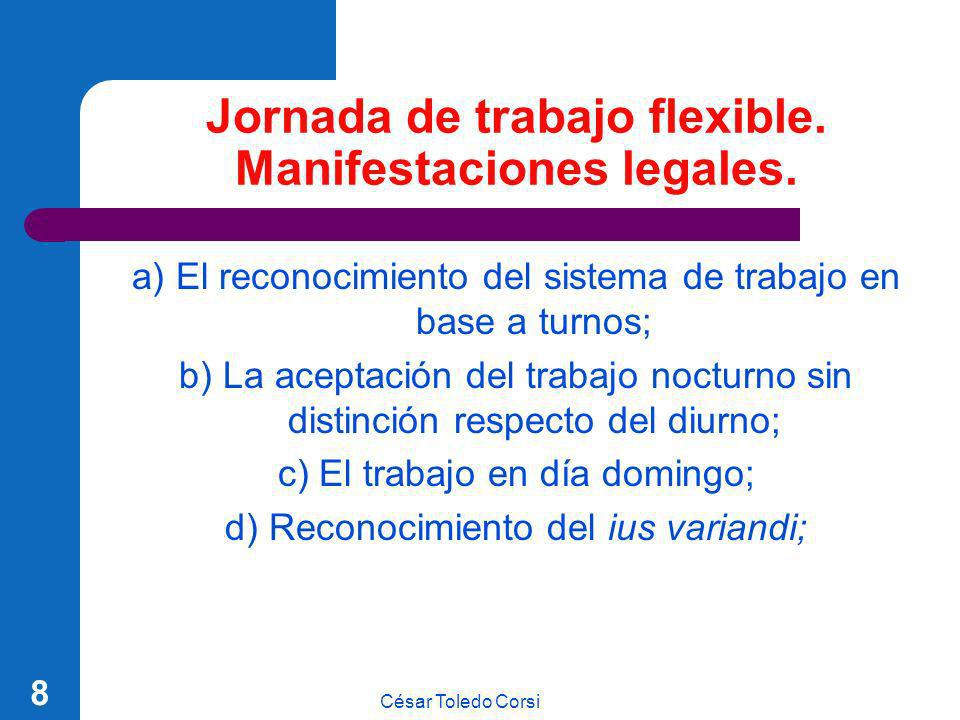 César Toledo Corsi 8 Jornada de trabajo flexible. Manifestaciones legales. a) El reconocimiento del sistema de trabajo en base a turnos; b) La aceptac