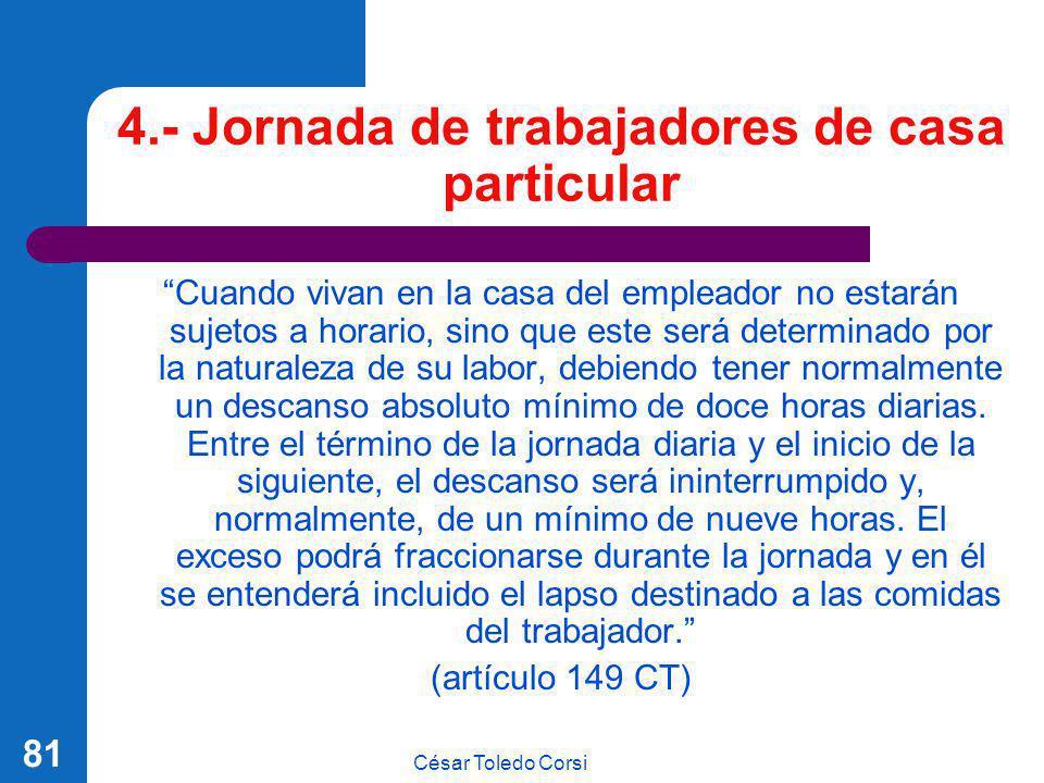 César Toledo Corsi 81 4.- Jornada de trabajadores de casa particular Cuando vivan en la casa del empleador no estarán sujetos a horario, sino que este