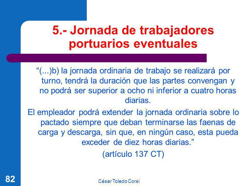 César Toledo Corsi 82 5.- Jornada de trabajadores portuarios eventuales (...)b) la jornada ordinaria de trabajo se realizará por turno, tendrá la dura