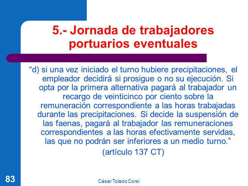 César Toledo Corsi 83 5.- Jornada de trabajadores portuarios eventuales d) si una vez iniciado el turno hubiere precipitaciones, el empleador decidirá