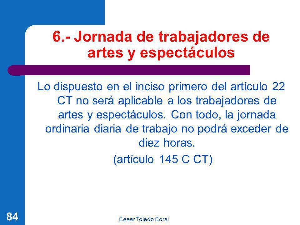 César Toledo Corsi 84 6.- Jornada de trabajadores de artes y espectáculos Lo dispuesto en el inciso primero del artículo 22 CT no será aplicable a los