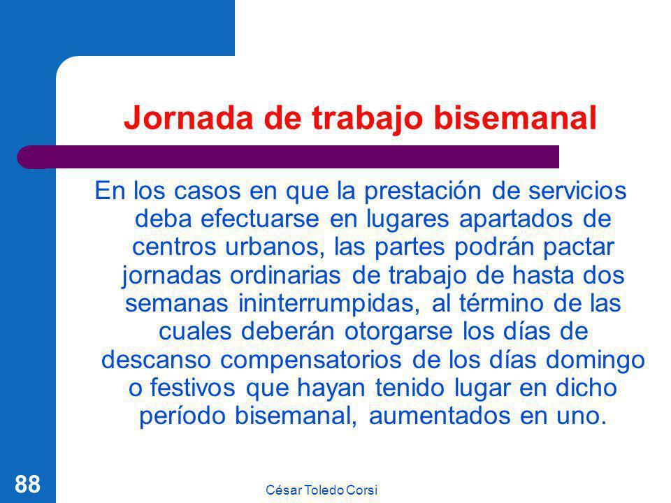 César Toledo Corsi 88 Jornada de trabajo bisemanal En los casos en que la prestación de servicios deba efectuarse en lugares apartados de centros urba
