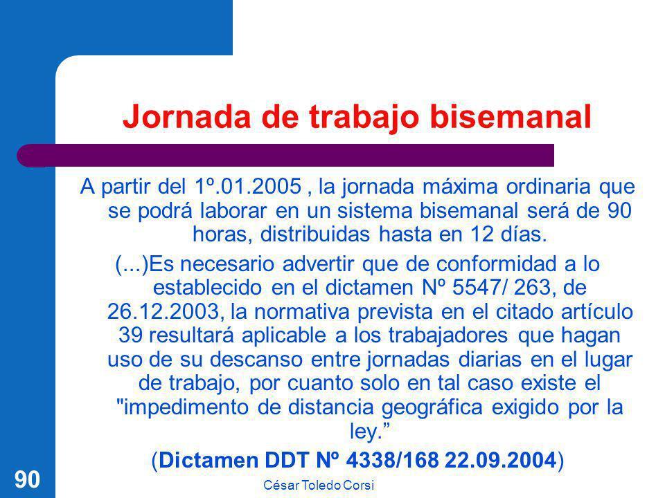César Toledo Corsi 90 Jornada de trabajo bisemanal A partir del 1º.01.2005, la jornada máxima ordinaria que se podrá laborar en un sistema bisemanal s