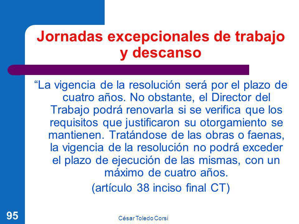 César Toledo Corsi 95 Jornadas excepcionales de trabajo y descanso La vigencia de la resolución será por el plazo de cuatro años. No obstante, el Dire