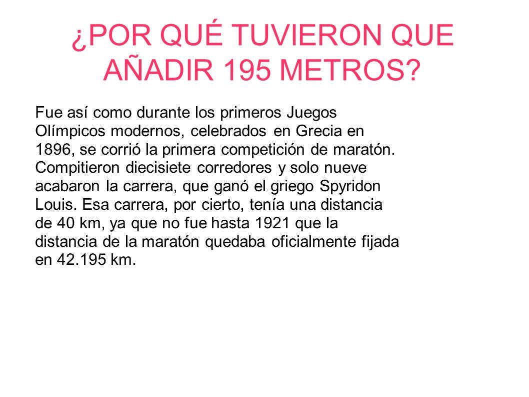 ¿POR QUÉ TUVIERON QUE AÑADIR 195 METROS? Fue así como durante los primeros Juegos Olímpicos modernos, celebrados en Grecia en 1896, se corrió la prime
