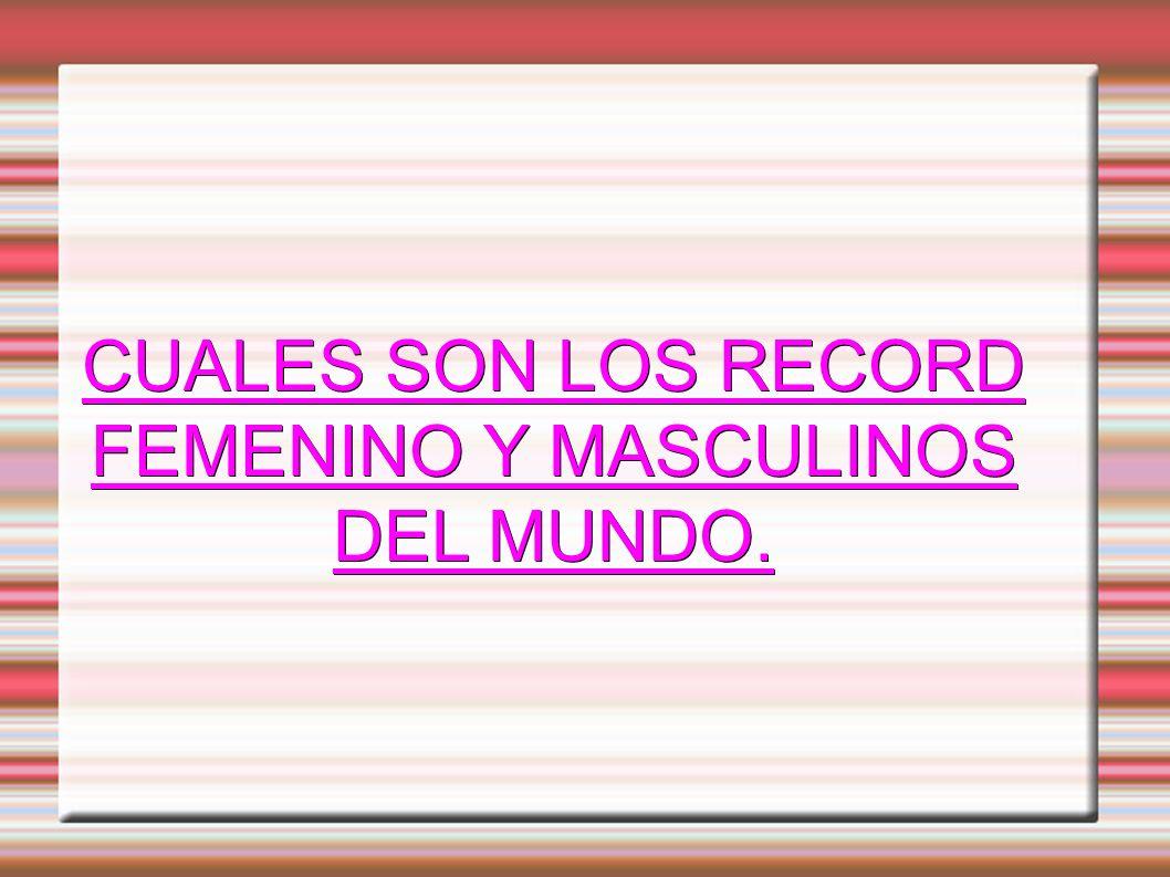CUALES SON LOS RECORD FEMENINO Y MASCULINOS DEL MUNDO.