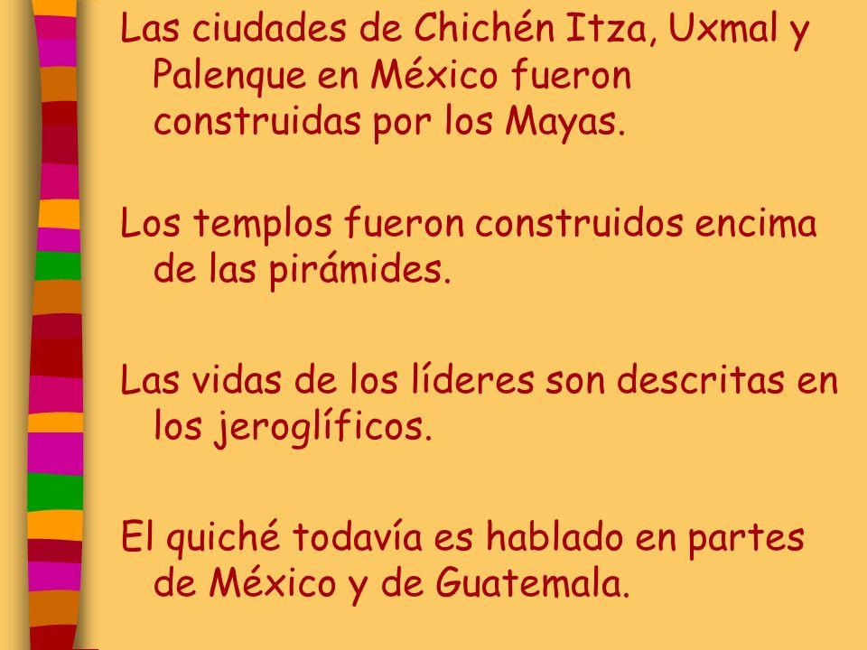 Las ciudades de Chichén Itza, Uxmal y Palenque en México fueron construidas por los Mayas. Los templos fueron construidos encima de las pirámides. Las