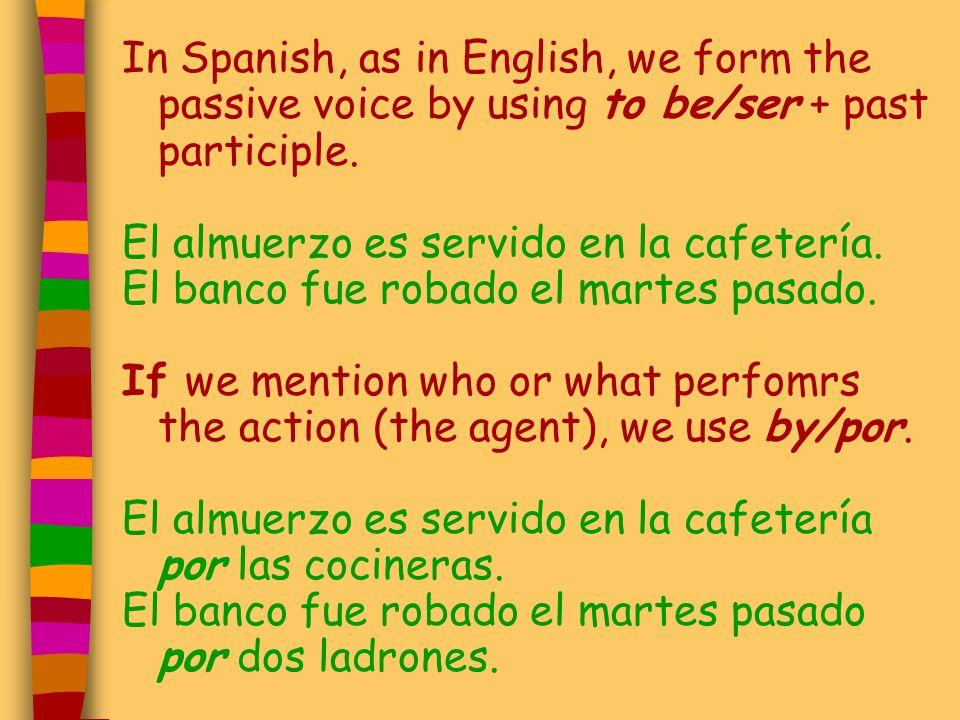 In Spanish, as in English, we form the passive voice by using to be/ser + past participle. El almuerzo es servido en la cafetería. El banco fue robado