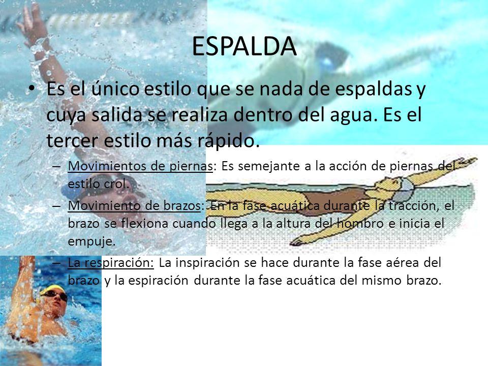 ESPALDA Es el único estilo que se nada de espaldas y cuya salida se realiza dentro del agua. Es el tercer estilo más rápido. – Movimientos de piernas: