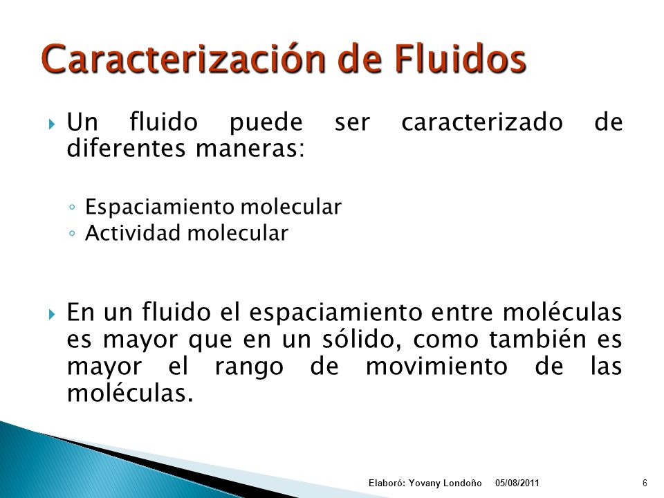 Un fluido puede ser caracterizado de diferentes maneras: Espaciamiento molecular Actividad molecular En un fluido el espaciamiento entre moléculas es mayor que en un sólido, como también es mayor el rango de movimiento de las moléculas.