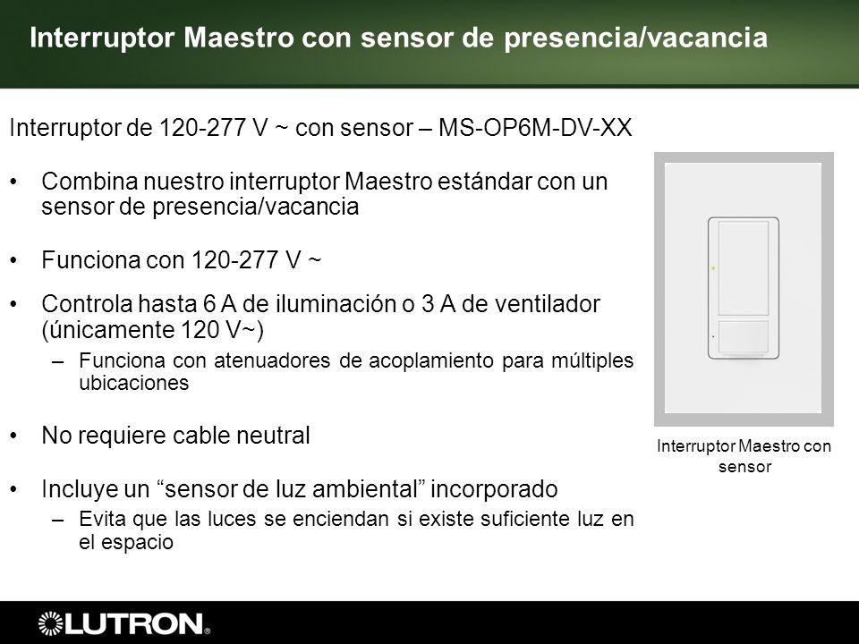 Interruptor Maestro con sensor 6 Interruptor Maestro con sensor de presencia/vacancia Interruptor de 120 V ~ con sensor – MS-OPS5AM-XX Combina nuestro interruptor Maestro estándar con un sensor de presencia/vacancia Controla hasta 5 A de iluminación – –Funciona con atenuadores de acoplamiento para múltiples ubicaciones No requiere cable neutral