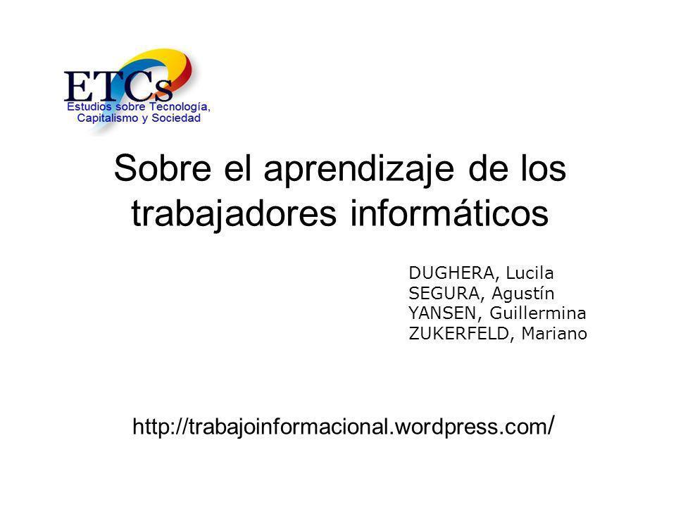Sobre el aprendizaje de los trabajadores informáticos http://trabajoinformacional.wordpress.com / DUGHERA, Lucila SEGURA, Agustín YANSEN, Guillermina